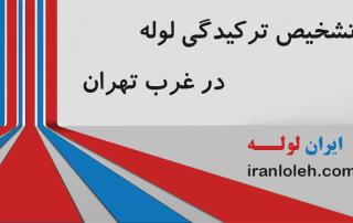 تشخیص ترگیدگی لوله غرب تهران